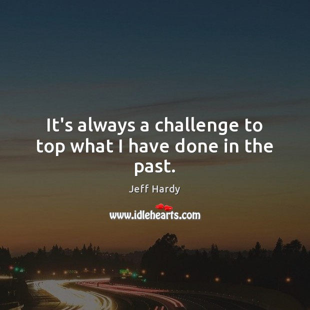 It's always a challenge to top what I have done in the past. Jeff Hardy Picture Quote