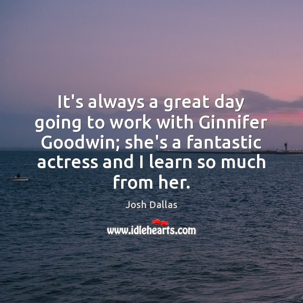 It's always a great day going to work with Ginnifer Goodwin; she's Good Day Quotes Image