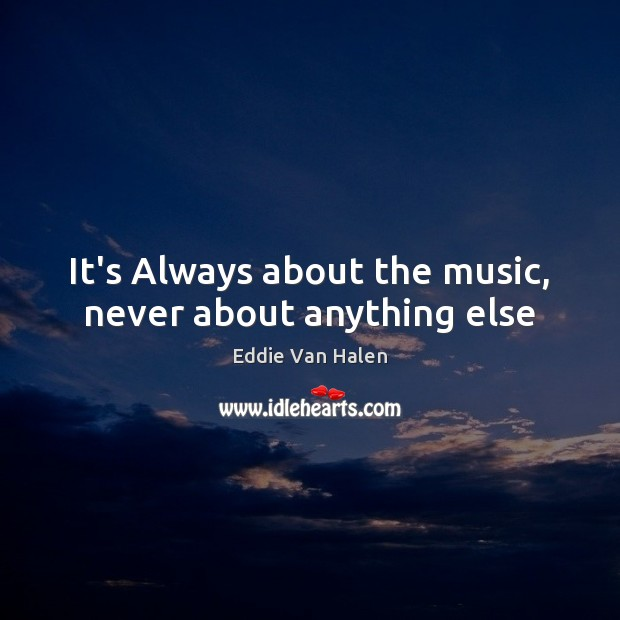 It's Always about the music, never about anything else Eddie Van Halen Picture Quote