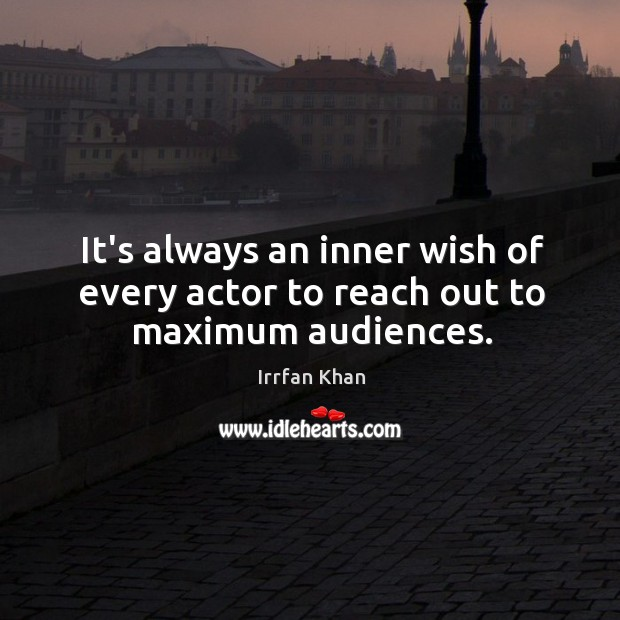 It's always an inner wish of every actor to reach out to maximum audiences. Irrfan Khan Picture Quote