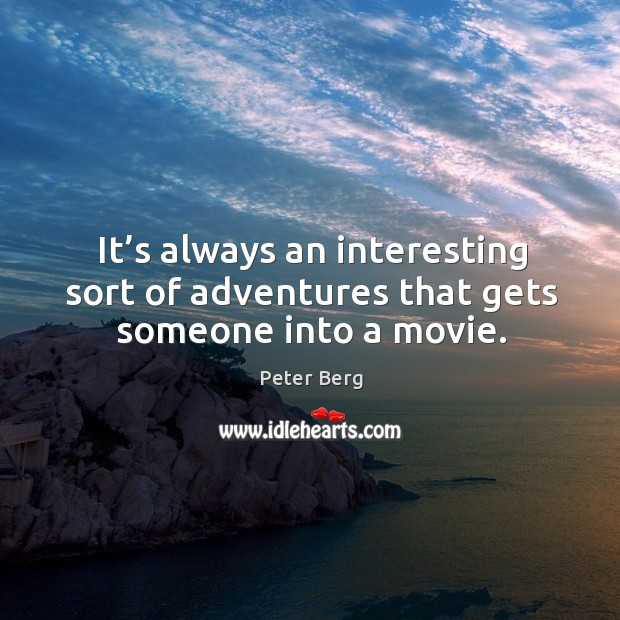It's always an interesting sort of adventures that gets someone into a movie. Peter Berg Picture Quote