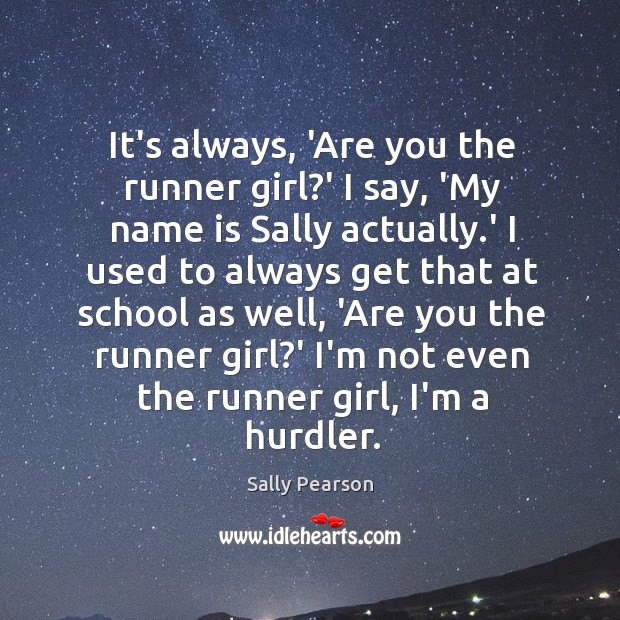 It's always, 'Are you the runner girl?' I say, 'My name Sally Pearson Picture Quote