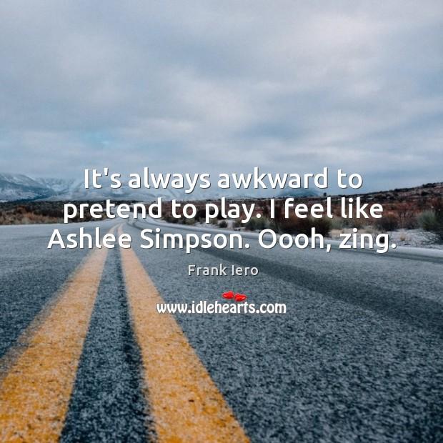 It's always awkward to pretend to play. I feel like Ashlee Simpson. Oooh, zing. Image