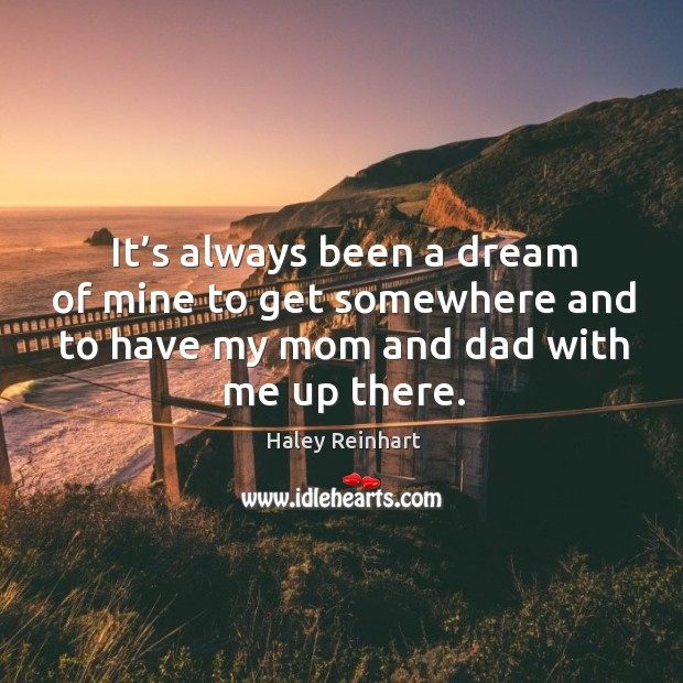 It's always been a dream of mine to get somewhere and to have my mom and dad with me up there. Haley Reinhart Picture Quote