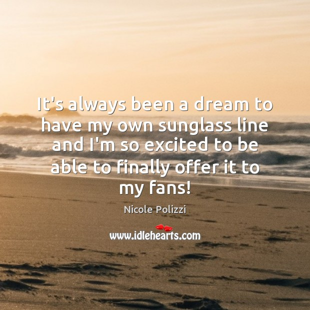 Nicole Polizzi Picture Quote image saying: It's always been a dream to have my own sunglass line and