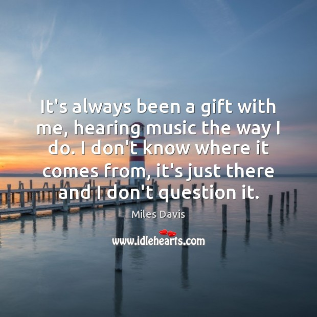 It's always been a gift with me, hearing music the way I Miles Davis Picture Quote