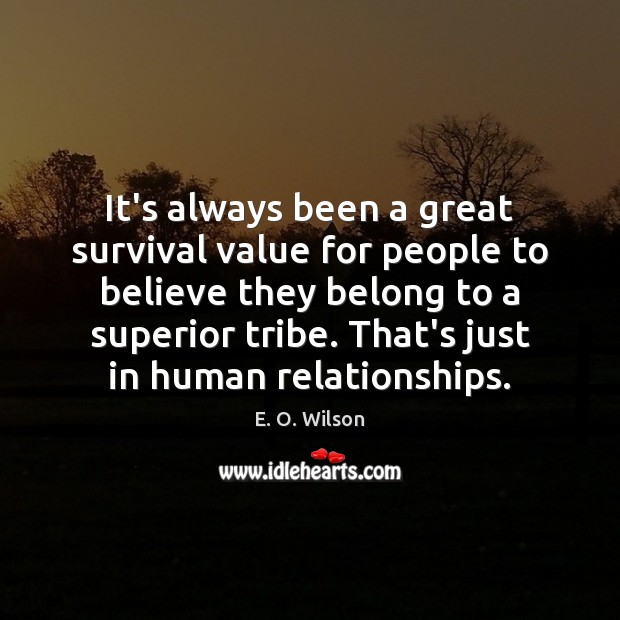 It's always been a great survival value for people to believe they E. O. Wilson Picture Quote