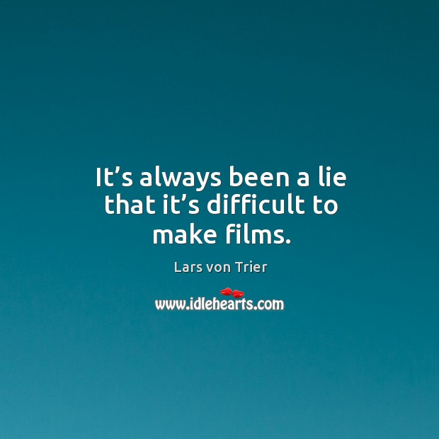 It's always been a lie that it's difficult to make films. Lars von Trier Picture Quote