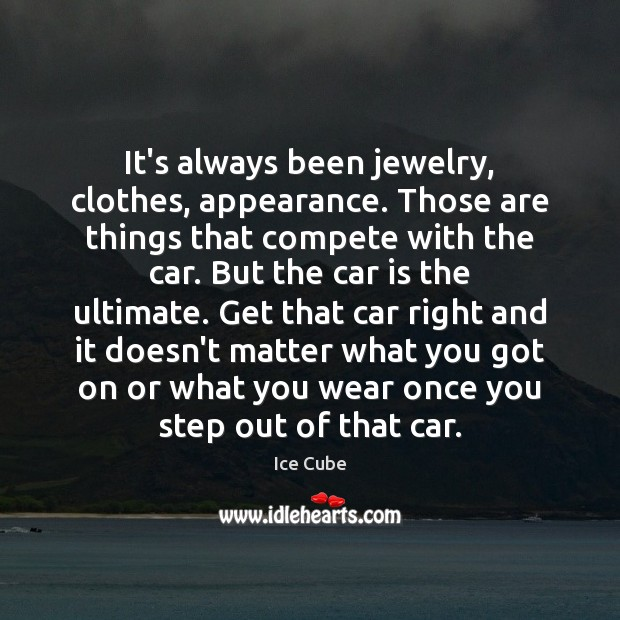 It's always been jewelry, clothes, appearance. Those are things that compete with Car Quotes Image