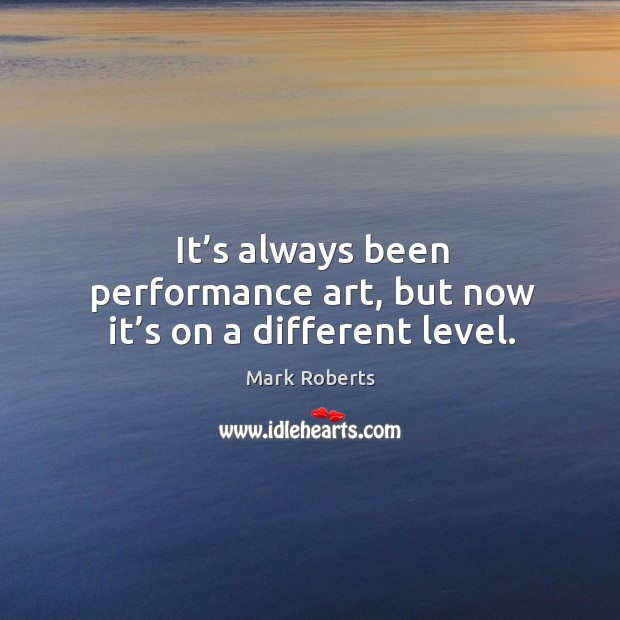 It's always been performance art, but now it's on a different level. Mark Roberts Picture Quote