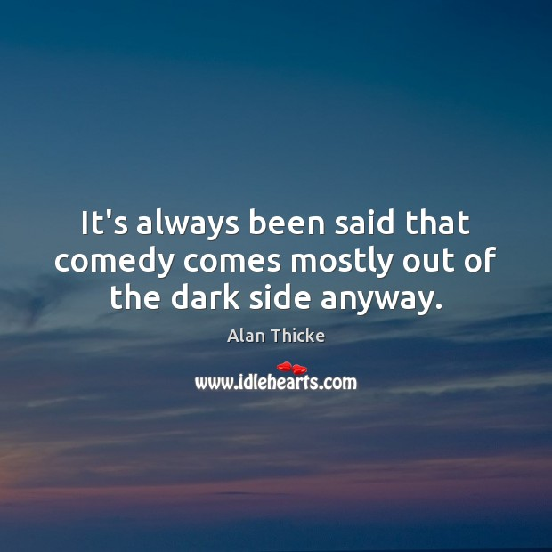 It's always been said that comedy comes mostly out of the dark side anyway. Alan Thicke Picture Quote