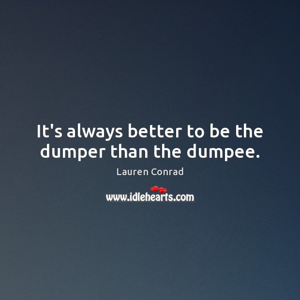 It's always better to be the dumper than the dumpee. Lauren Conrad Picture Quote