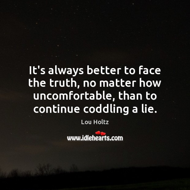 It's always better to face the truth, no matter how uncomfortable, than Lou Holtz Picture Quote