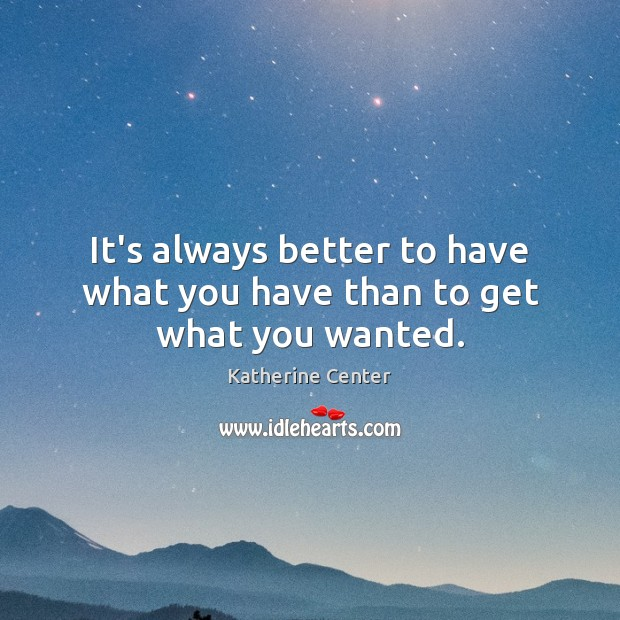 Image, It's always better to have what you have than to get what you wanted.