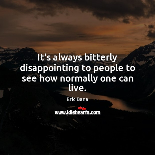 It's always bitterly disappointing to people to see how normally one can live. Eric Bana Picture Quote