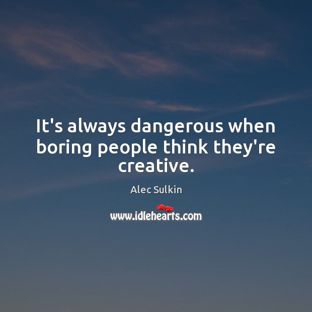 Image, It's always dangerous when boring people think they're creative.