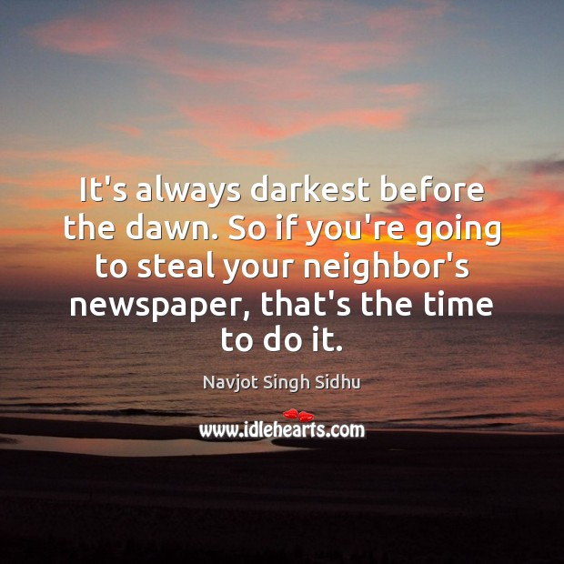 It's always darkest before the dawn. So if you're going to steal Image