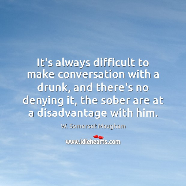 It's always difficult to make conversation with a drunk, and there's no W. Somerset Maugham Picture Quote