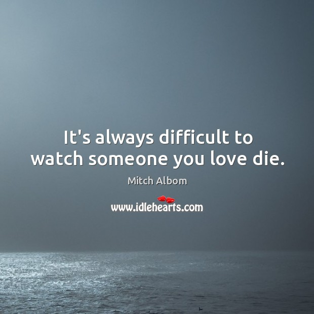 It's always difficult to watch someone you love die. Mitch Albom Picture Quote