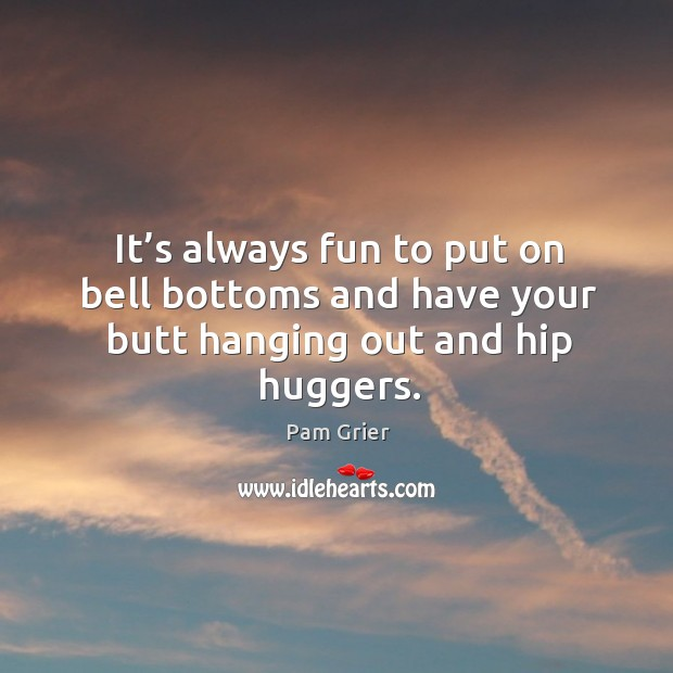 It's always fun to put on bell bottoms and have your butt hanging out and hip huggers. Pam Grier Picture Quote