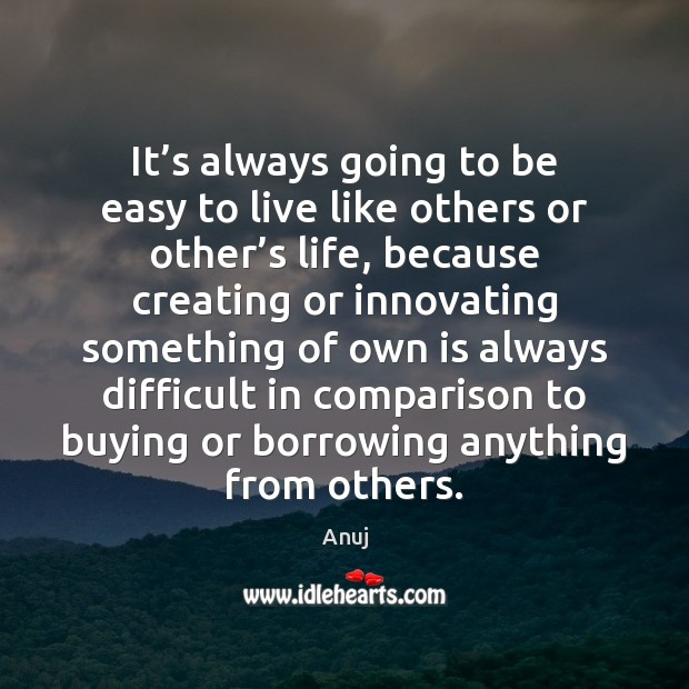 Image, It's always going to be easy to live like others or