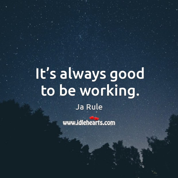 It's always good to be working. Ja Rule Picture Quote