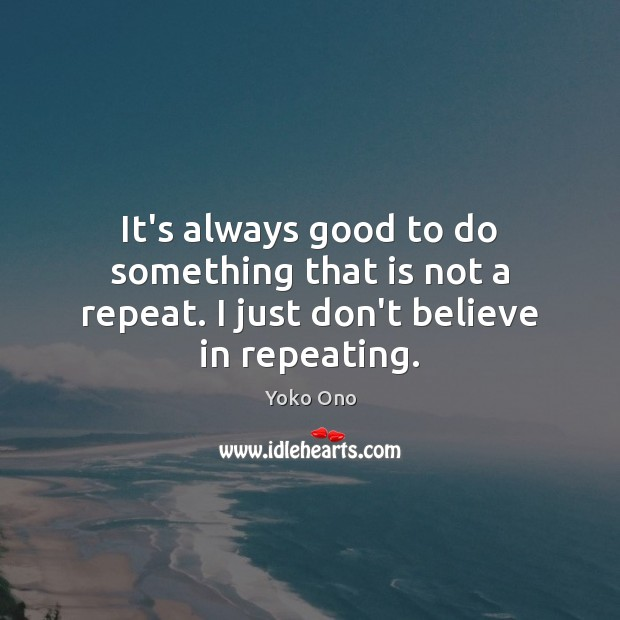 It's always good to do something that is not a repeat. I just don't believe in repeating. Yoko Ono Picture Quote
