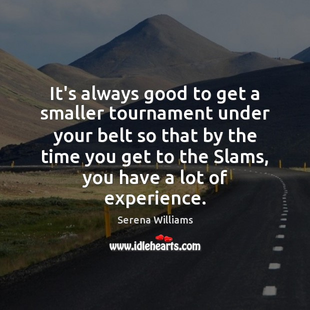 It's always good to get a smaller tournament under your belt so Serena Williams Picture Quote