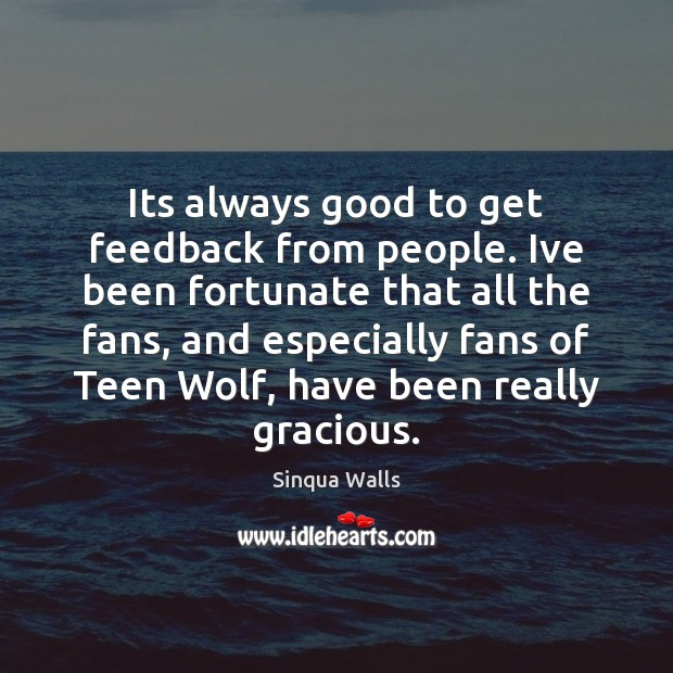 Its always good to get feedback from people. Ive been fortunate that Teen Quotes Image