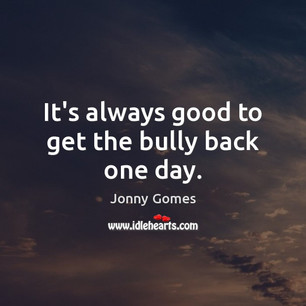 It's always good to get the bully back one day. Image