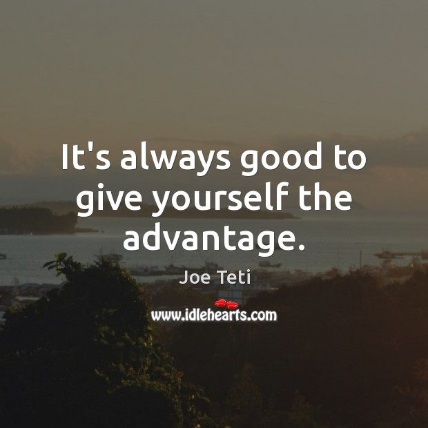 It's always good to give yourself the advantage. Image