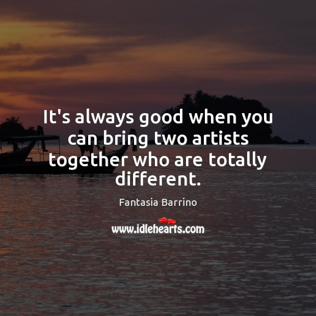 It's always good when you can bring two artists together who are totally different. Fantasia Barrino Picture Quote