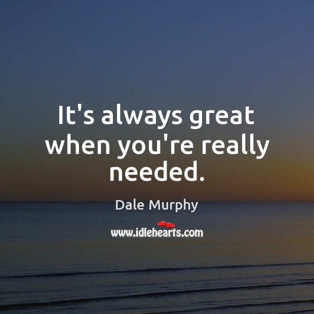 It's always great when you're really needed. Dale Murphy Picture Quote