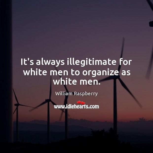It's always illegitimate for white men to organize as white men. Image