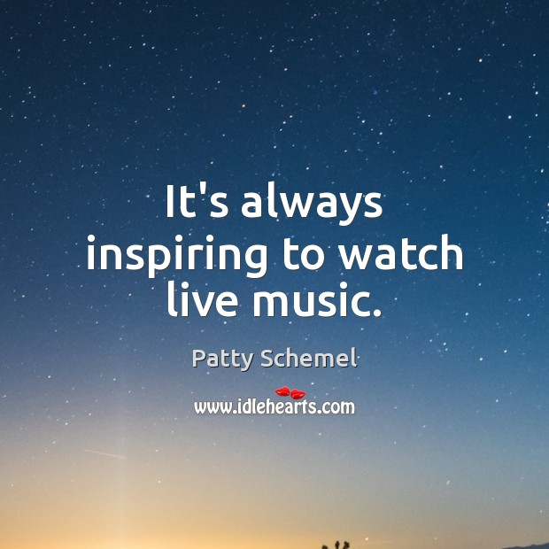 It's always inspiring to watch live music. Patty Schemel Picture Quote