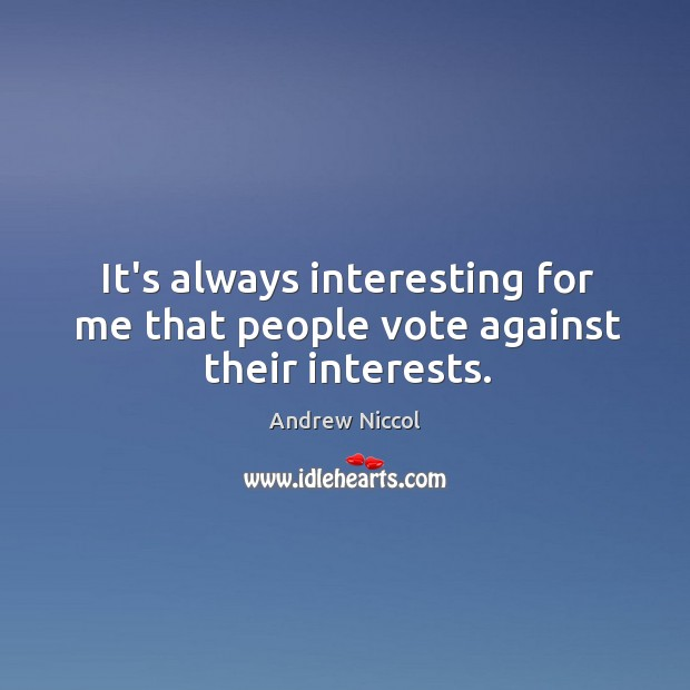 Image, It's always interesting for me that people vote against their interests.