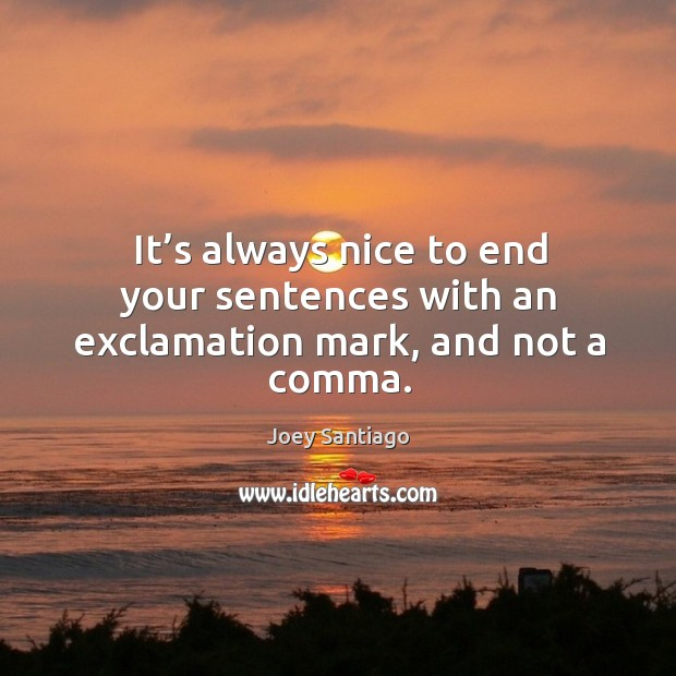 It's always nice to end your sentences with an exclamation mark, and not a comma. Joey Santiago Picture Quote