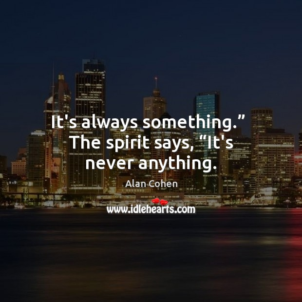 """It's always something.""""  The spirit says, """"It's never anything. Alan Cohen Picture Quote"""