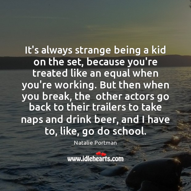 It's always strange being a kid on the set, because you're treated Natalie Portman Picture Quote