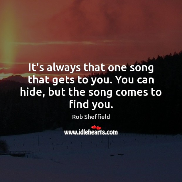 It's always that one song that gets to you. You can hide, but the song comes to find you. Rob Sheffield Picture Quote