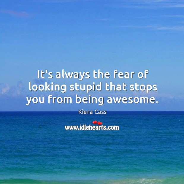 It's always the fear of looking stupid that stops you from being awesome. Image