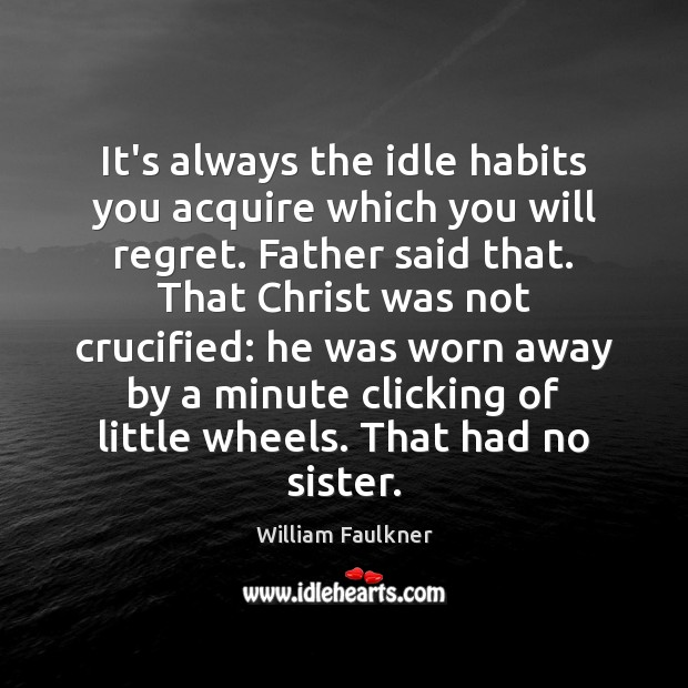 It's always the idle habits you acquire which you will regret. Father Image