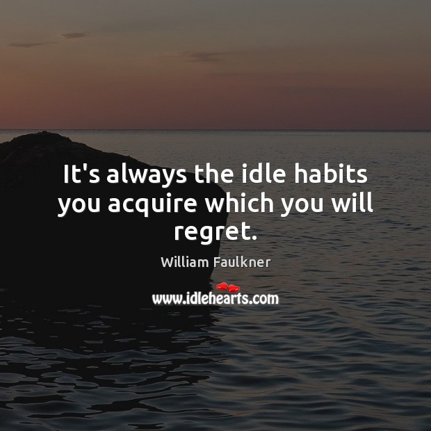 It's always the idle habits you acquire which you will regret. William Faulkner Picture Quote