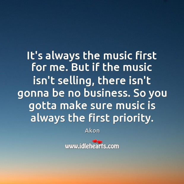 It's always the music first for me. But if the music isn't Priority Quotes Image