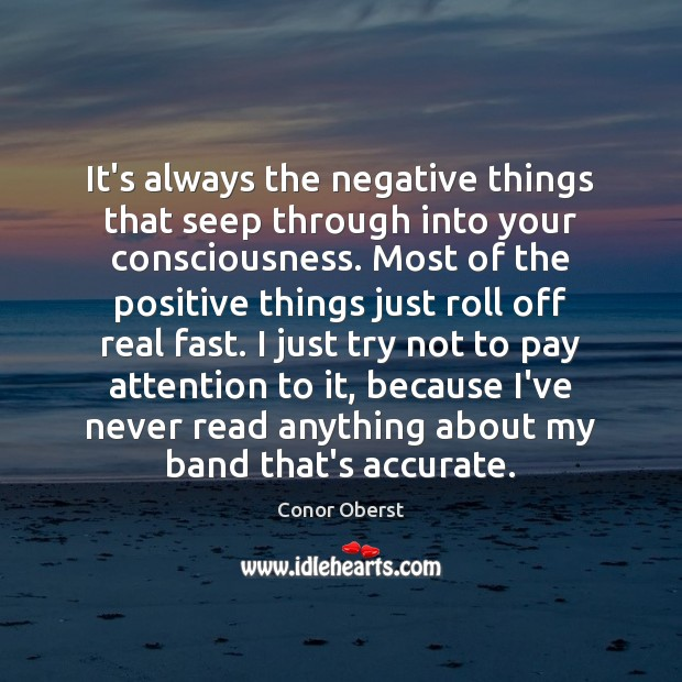 It's always the negative things that seep through into your consciousness. Most Conor Oberst Picture Quote