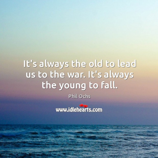 It's always the old to lead us to the war. It's always the young to fall. Phil Ochs Picture Quote