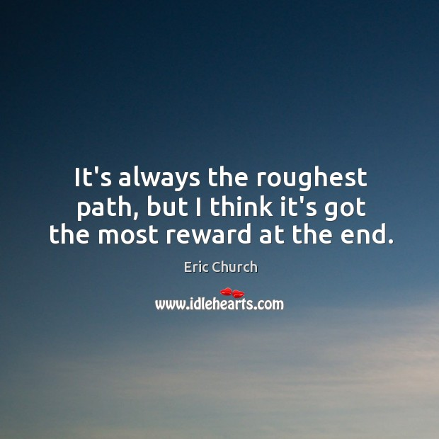 It's always the roughest path, but I think it's got the most reward at the end. Eric Church Picture Quote