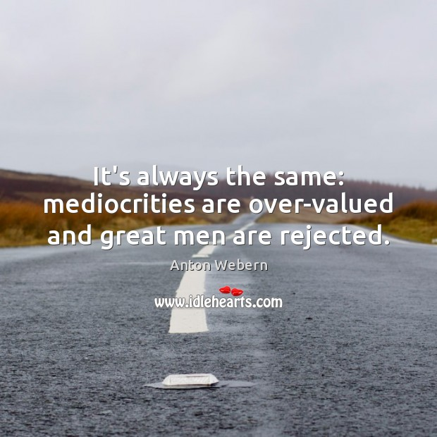 Image, It's always the same: mediocrities are over-valued and great men are rejected.