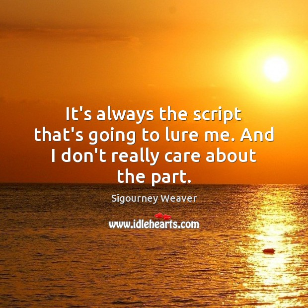 It's always the script that's going to lure me. And I don't really care about the part. Sigourney Weaver Picture Quote