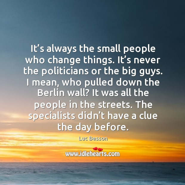 It's always the small people who change things. It's never the politicians or the big guys. Image